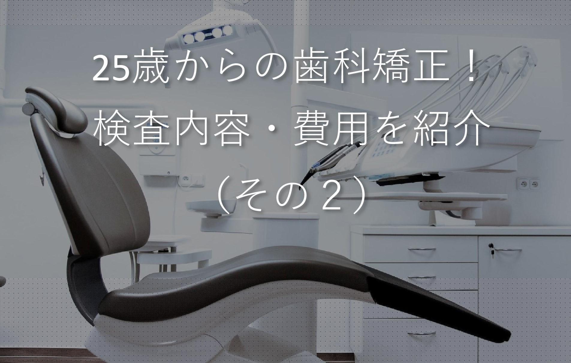 矯正前の検査内容・費用を紹介(その2)!|25歳からの歯科矯正