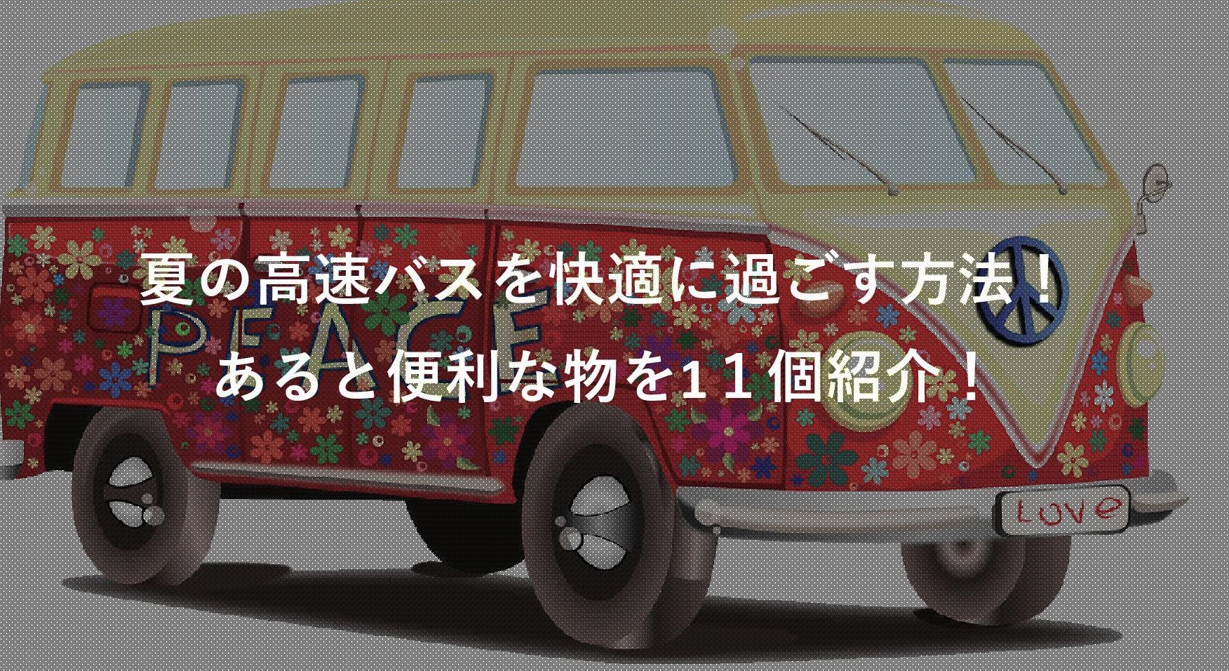 夏の高速バス・夜行バス対策!過ごし方・11個のあると便利な物を紹介!